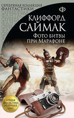 Клиффорд Саймак - Фото битвы при Марафоне (сборник)