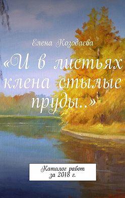 Елена Козодаева - «И в листьях клена стылые пруды…». Каталог работ за2018г.
