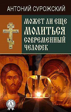 Антоний Сурожский - Может ли еще молиться современный человек?