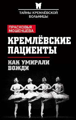 Прасковья Мошенцева - Кремлевские пациенты, или Как умирали вожди