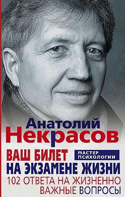 Анатолий Некрасов - Ваш билет на экзамене жизни. 102 ответа на жизненно важные вопросы