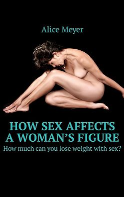 Alice Meyer - How sex affects awoman's figure. How much can you lose weight withsex?