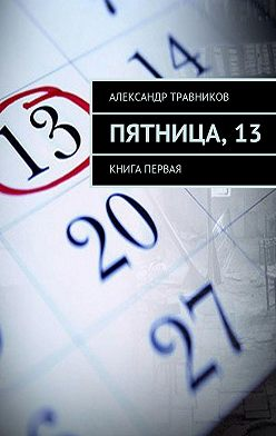 Александр Травников - Пятница,13. Книга первая