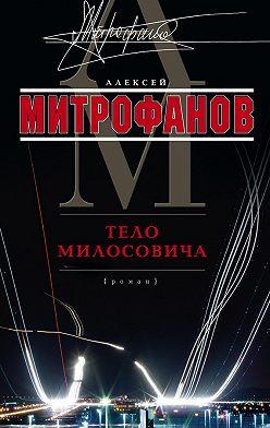 Алексей Митрофанов - Тело Милосовича