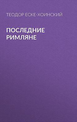 Теодор Еске-Хоинский - Последние римляне