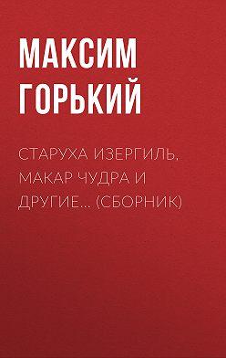 Максим Горький - Старуха Изергиль, Макар Чудра и другие… (сборник)