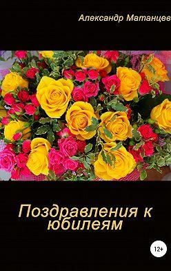 Александр Матанцев - Поздравление к юбилеям