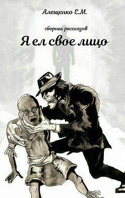 Евгений Алещенко - Я ел свое лицо
