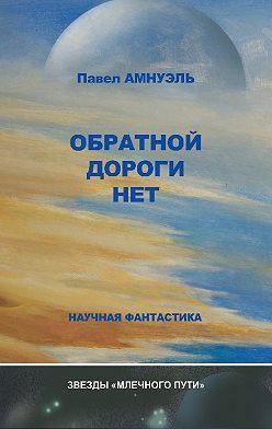 Павел Амнуэль - Обратной дороги нет (сборник)