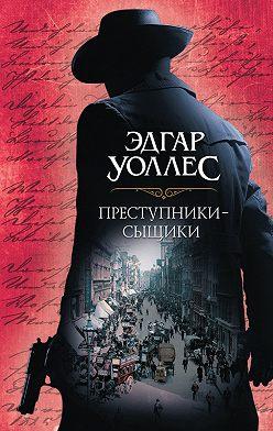 Эдгар Уоллес - Преступники-сыщики (сборник)