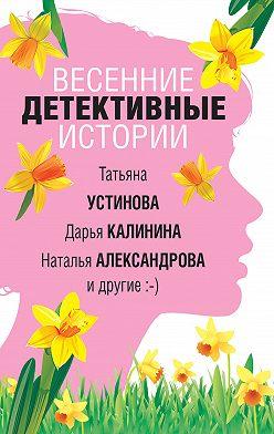Наталья Александрова - Весенние детективные истории