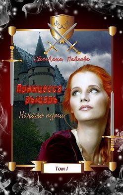 СветЛана Павлова - Принцесса-рыцарь. Начало пути. Том 1