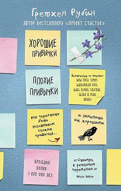 Гретхен Рубин - Хорошие привычки, плохие привычки. Как перестать быть заложником плохих привычек и заменить их хорошими