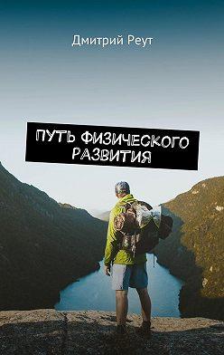 Дмитрий Реут - Путь физического развития. Что бы ты ни делал – ты делаешь себя