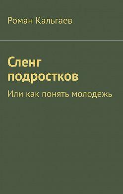 Роман Кальгаев - Сленг подростков. Или как понять молодежь