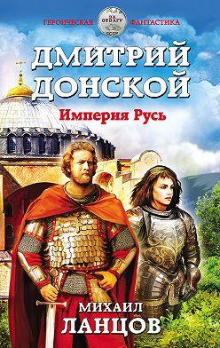 Михаил Ланцов - Дмитрий Донской. Империя Русь