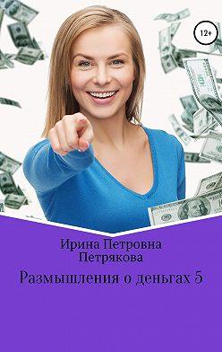 Ирина Петрякова - Размышления о деньгах 5