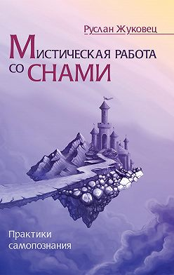 Руслан Жуковец - Мистическая работа со снами. Практики самопознания