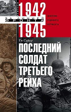 Ги Сайер - Последний солдат Третьего рейха. Дневник рядового вермахта. 1942-1945