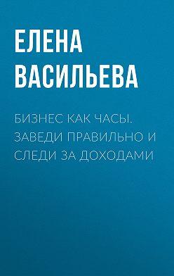 Елена Васильева - Бизнес как часы. Заведи правильно и следи за доходами