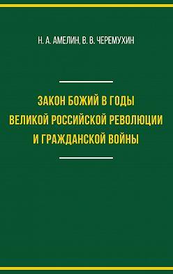 Николай Амелин - Закон Божий в годы Великой российской революции и Гражданской войны
