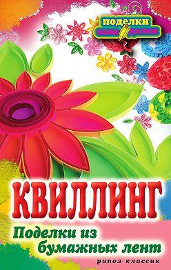 Елена Шилкова - Квиллинг. Поделки из бумажных лент