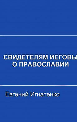 Евгений Игнатенко - Свидетелям Иеговы о Православии