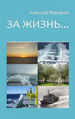 Алексей Макаров - За жизнь… Сборник рассказов. Изданиетретье(переработанноеидополненное)
