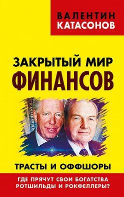 Валентин Катасонов - Закрытый мир финансов. Трасты и оффшоры. Где прячут свои богатства Ротшильды и Рокфеллеры?