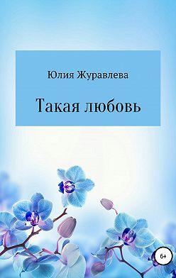Юлия Журавлева - Такая любовь