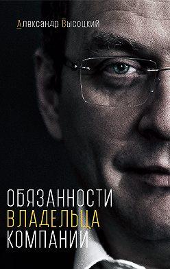 Александр Высоцкий - Обязанности владельца компании
