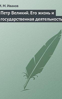 И. Иванов - Петр Великий. Его жизнь и государственная деятельность