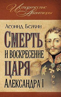 Леонид Бежин - Смерть и воскресение царя Александра I