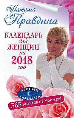 Наталия Правдина - Календарь для женщин на 2018 год. 365 практик от Мастера. Лунный календарь