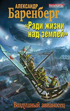 Александр Баренберг - «Ради жизни над землей». Воздушный авианосец
