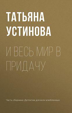 Татьяна Устинова - И весь мир в придачу
