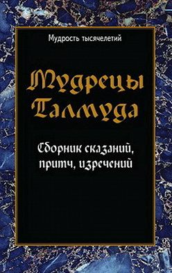 Сборник - Мудрецы Талмуда. Сборник сказаний, притч, изречений