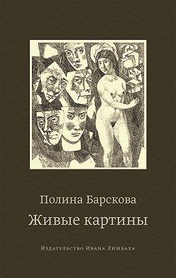 Полина Барскова - Живые картины (сборник)