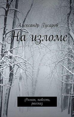 Александр Гусаров - Наизломе. Роман, повесть, рассказ