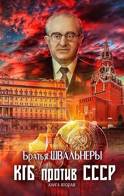 Братья Швальнеры - КГБ против СССР. Книга вторая