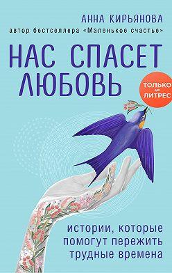 Анна Кирьянова - Нас спасет любовь. Истории, которые помогут пережить трудные времена