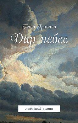 Тина Гранина - Дар небес. Любовный роман