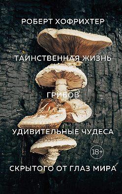 Роберт Хофрихтер - Таинственная жизнь грибов. Удивительные чудеса скрытого от глаз мира