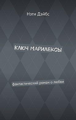Нэти Дэйбс - Ключ Марилексы. Фантастический роман олюбви