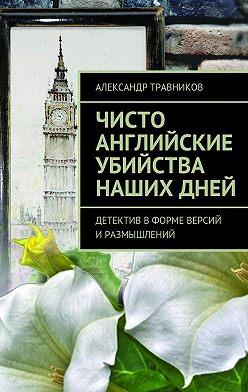 Александр Травников - Чисто английские убийства нашихдней. Детектив вформе версий иразмышлений