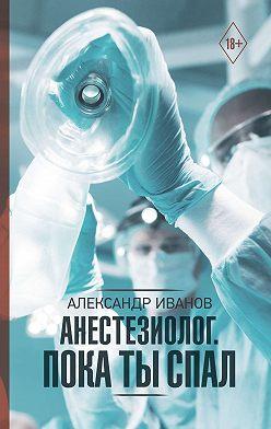 Александр Иванов - Анестезиолог. Пока ты спал