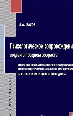 Илья Басов - Психологическое сопровождение людей в позднем возрасте на основе экзистенциального подхода