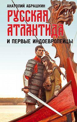 Анатолий Абрашкин - Русская Атлантида и первые индоевропейцы