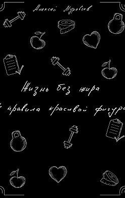 Алексей Муравьев - Жизнь без жира. 4 правила красивой фигуры