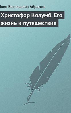 Яков Абрамов - Христофор Колумб. Его жизнь и путешествия